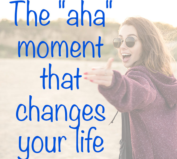 """The """"aha"""" moment that changes your life"""