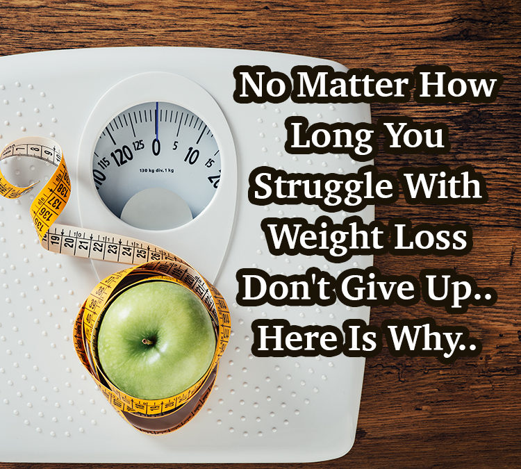 No Matter How Long You Struggle With Weight Loss Don't Give Up..Here Is Why..