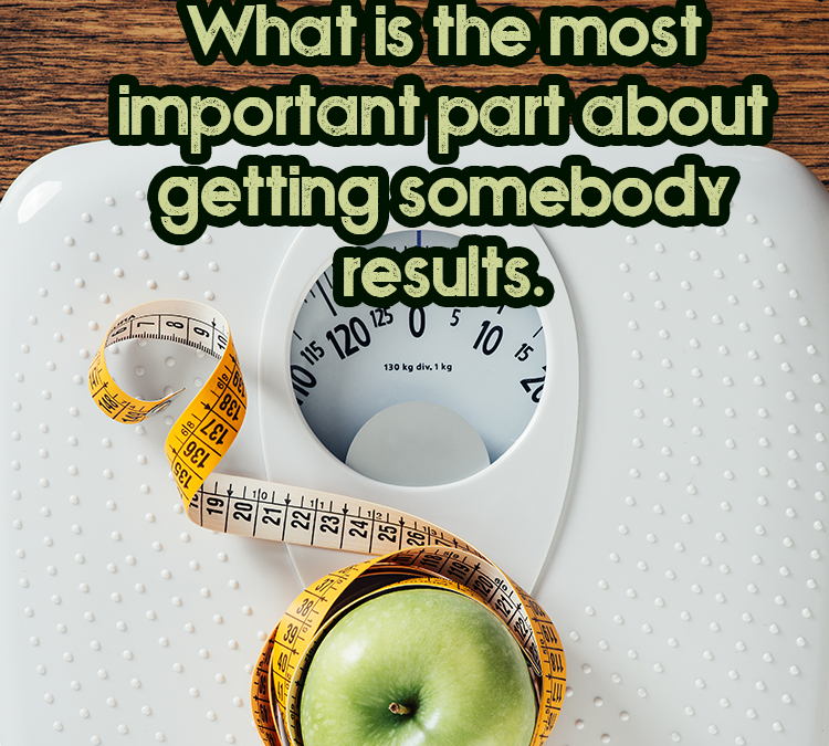 What is the most important part about getting somebody results.