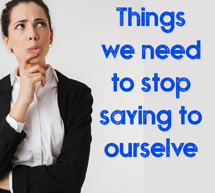Things we need to stop saying to ourselves